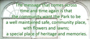 The message that comes across time and time again is that the community want the Park to be a well maintained safe, community place, with flowers and lawns; a special place of heritage and memories.